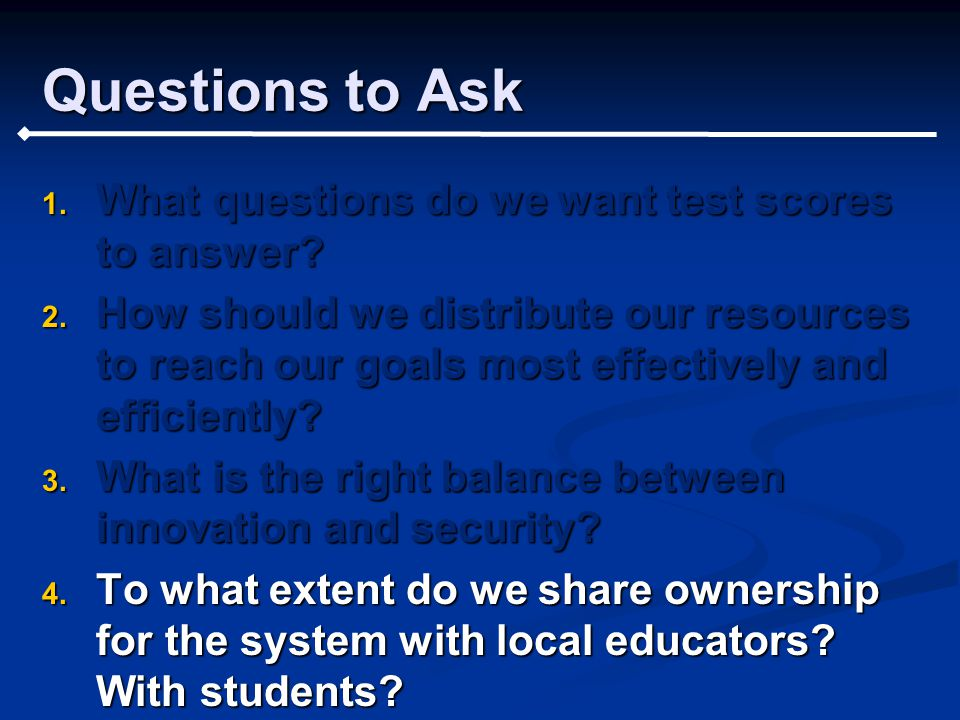 Questions to Ask 1. What questions do we want test scores to answer.