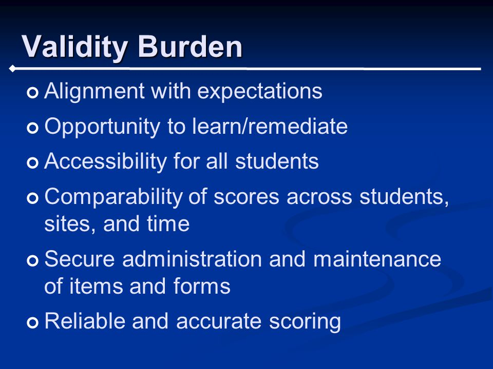 Validity Burden Alignment with expectations Opportunity to learn/remediate Accessibility for all students Comparability of scores across students, sites, and time Secure administration and maintenance of items and forms Reliable and accurate scoring