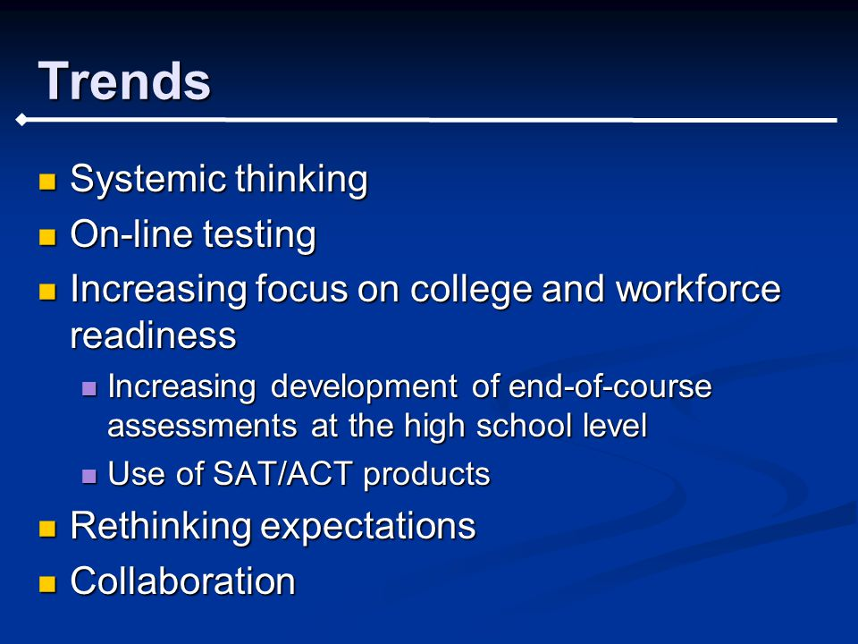 Trends Systemic thinking Systemic thinking On-line testing On-line testing Increasing focus on college and workforce readiness Increasing focus on college and workforce readiness Increasing development of end-of-course assessments at the high school level Increasing development of end-of-course assessments at the high school level Use of SAT/ACT products Use of SAT/ACT products Rethinking expectations Rethinking expectations Collaboration Collaboration