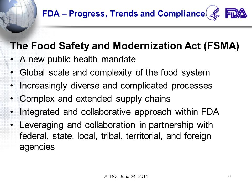 FDA – Progress, Trends and Compliance Program Alignment (cont.) ORA and the Centers will collaborate more closely Enhance specialization by program Work is based on risk to maximize our public health impact ORA's basic responsibilities and functions will remain the same – our tools in our tool kit will change Streamline our business processes and decision making Increase efficiency across each program Enhance our public health protection AFDO, June 24, 201427