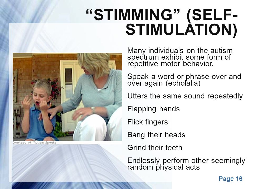 "Powerpoint Templates Page 16 ""STIMMING"" (SELF- STIMULATION) Many individuals on the autism spectrum exhibit some form of repetitive motor behavior. Sp"