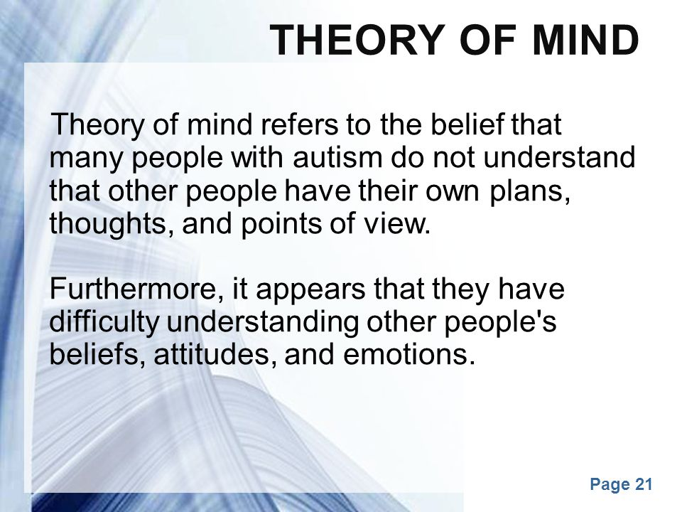 Powerpoint Templates Page 21 THEORY OF MIND Theory of mind refers to the belief that many people with autism do not understand that other people have