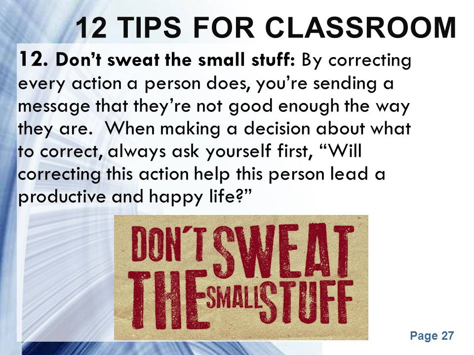 Powerpoint Templates Page 27 12 TIPS FOR CLASSROOM 12. Don't sweat the small stuff: By correcting every action a person does, you're sending a message