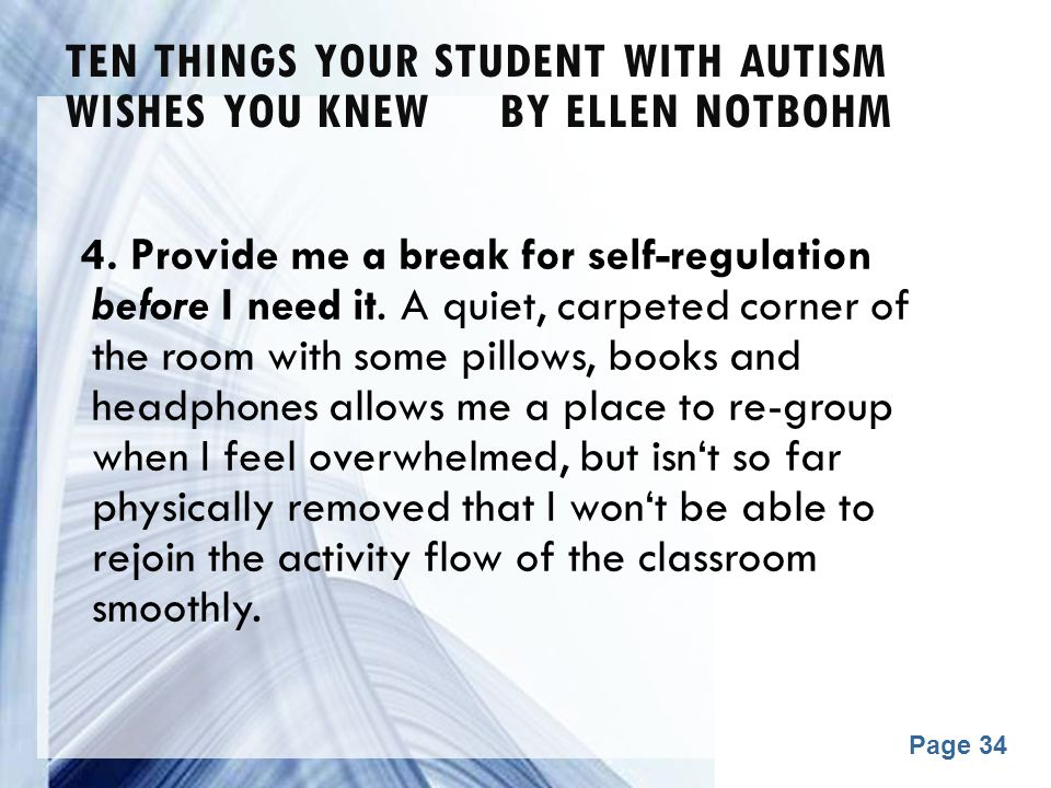 Powerpoint Templates Page 34 TEN THINGS YOUR STUDENT WITH AUTISM WISHES YOU KNEW BY ELLEN NOTBOHM 4. Provide me a break for self-regulation before I n