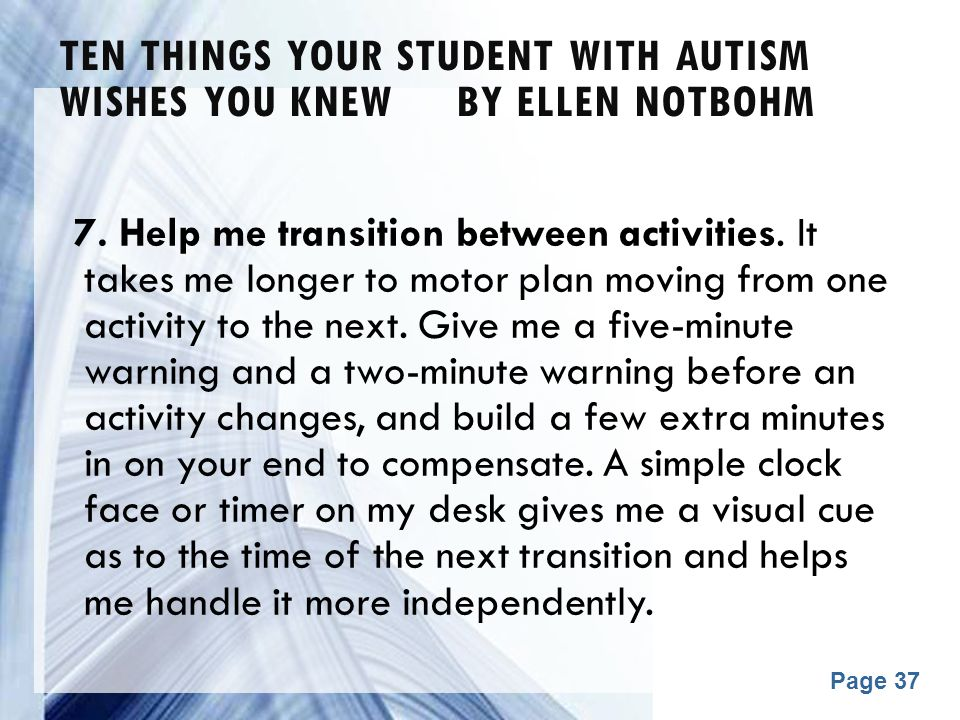 Powerpoint Templates Page 37 TEN THINGS YOUR STUDENT WITH AUTISM WISHES YOU KNEW BY ELLEN NOTBOHM 7. Help me transition between activities. It takes m
