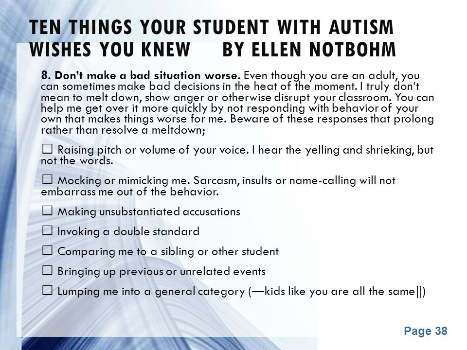 Powerpoint Templates Page 38 TEN THINGS YOUR STUDENT WITH AUTISM WISHES YOU KNEW BY ELLEN NOTBOHM 8. Don't make a bad situation worse. Even though you
