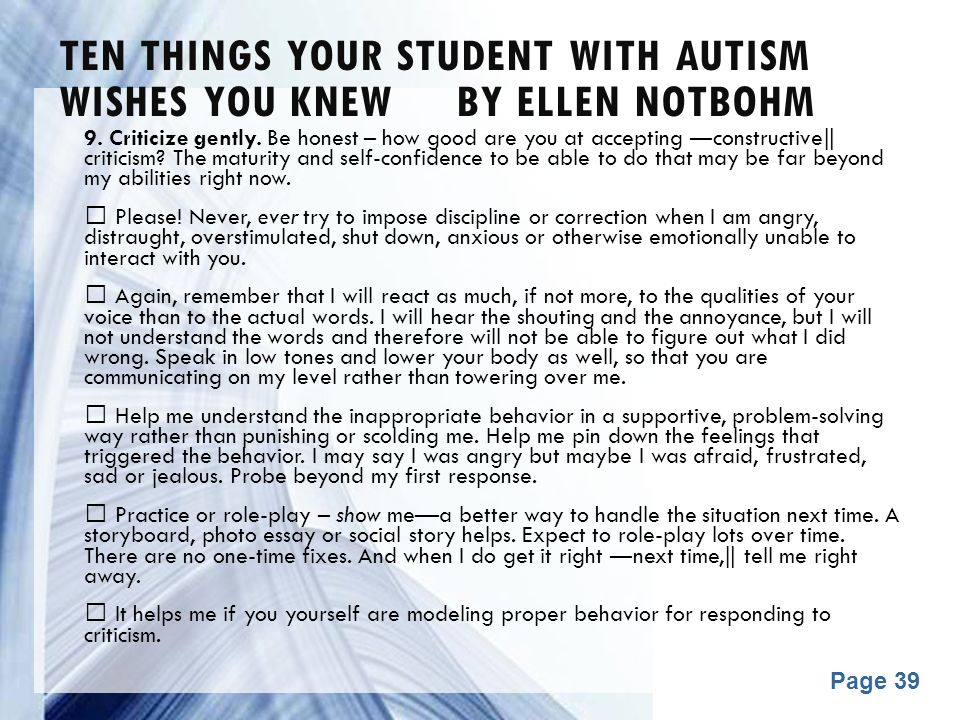 Powerpoint Templates Page 39 TEN THINGS YOUR STUDENT WITH AUTISM WISHES YOU KNEW BY ELLEN NOTBOHM 9. Criticize gently. Be honest – how good are you at