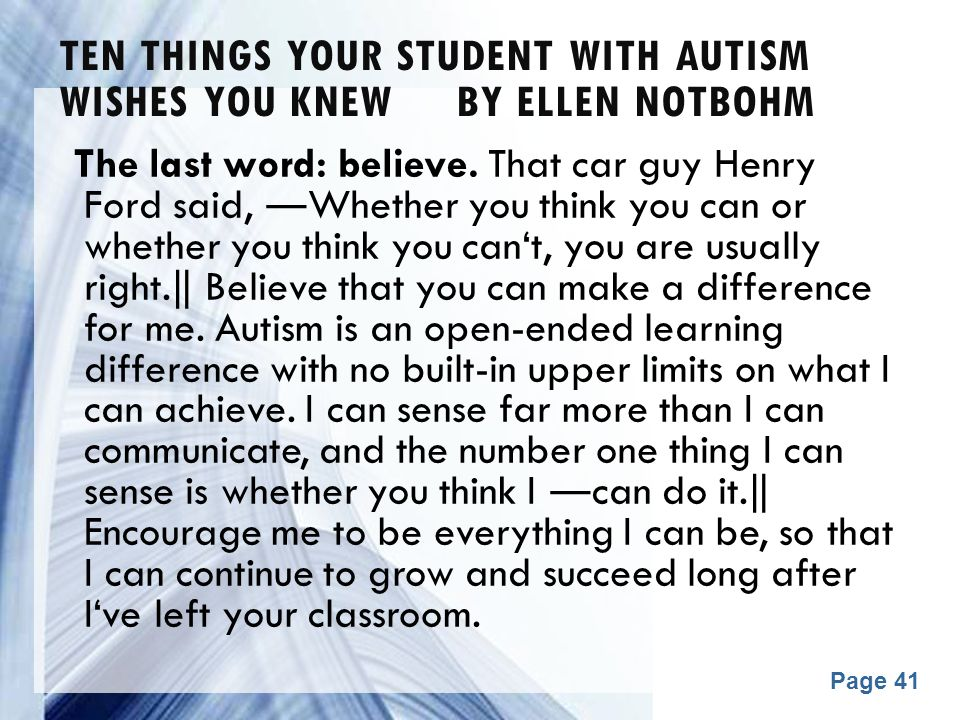 Powerpoint Templates Page 41 TEN THINGS YOUR STUDENT WITH AUTISM WISHES YOU KNEW BY ELLEN NOTBOHM The last word: believe. That car guy Henry Ford said