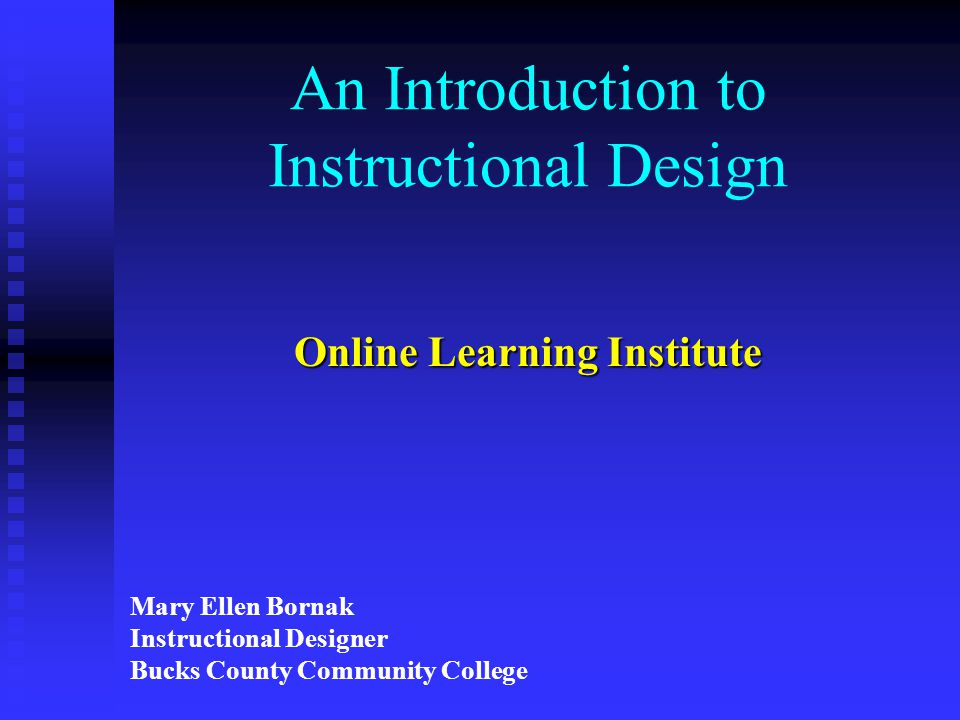 An Introduction to Instructional Design Online Learning Institute Mary Ellen Bornak Instructional Designer Bucks County Community College