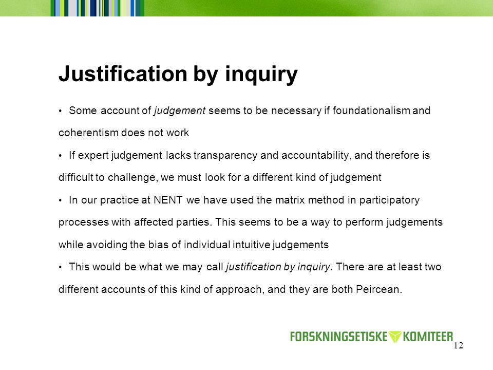 12 Justification by inquiry Some account of judgement seems to be necessary if foundationalism and coherentism does not work If expert judgement lacks transparency and accountability, and therefore is difficult to challenge, we must look for a different kind of judgement In our practice at NENT we have used the matrix method in participatory processes with affected parties.
