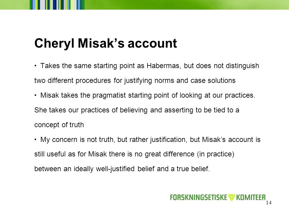 14 Cheryl Misak's account Takes the same starting point as Habermas, but does not distinguish two different procedures for justifying norms and case solutions Misak takes the pragmatist starting point of looking at our practices.
