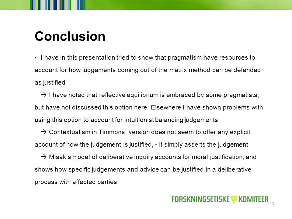 17 Conclusion I have in this presentation tried to show that pragmatism have resources to account for how judgements coming out of the matrix method can be defended as justified  I have noted that reflective equilibrium is embraced by some pragmatists, but have not discussed this option here.