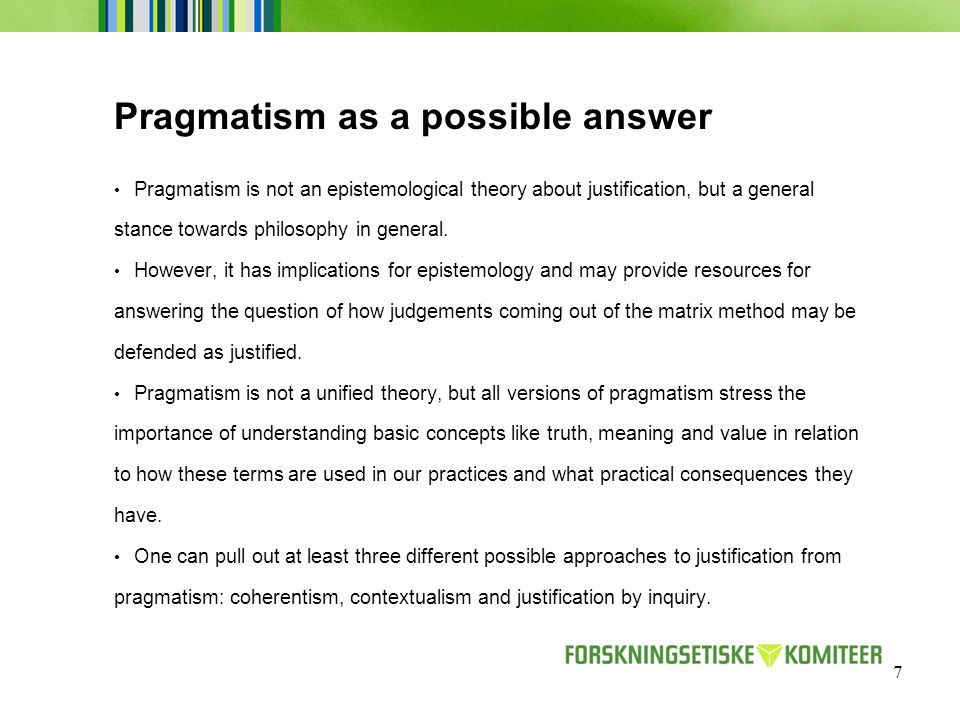 7 Pragmatism as a possible answer Pragmatism is not an epistemological theory about justification, but a general stance towards philosophy in general.