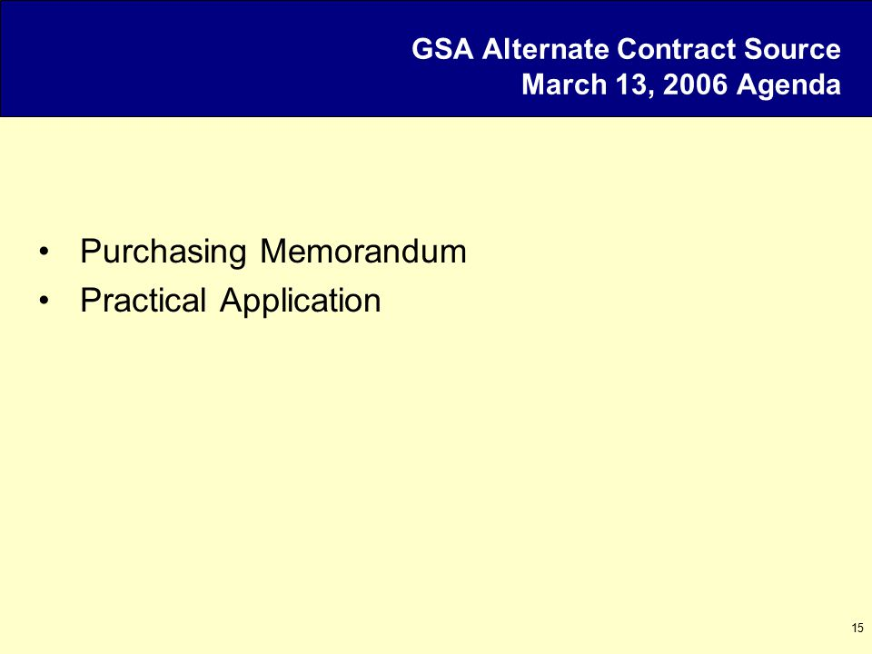 15 GSA Alternate Contract Source March 13, 2006 Agenda Purchasing Memorandum Practical Application
