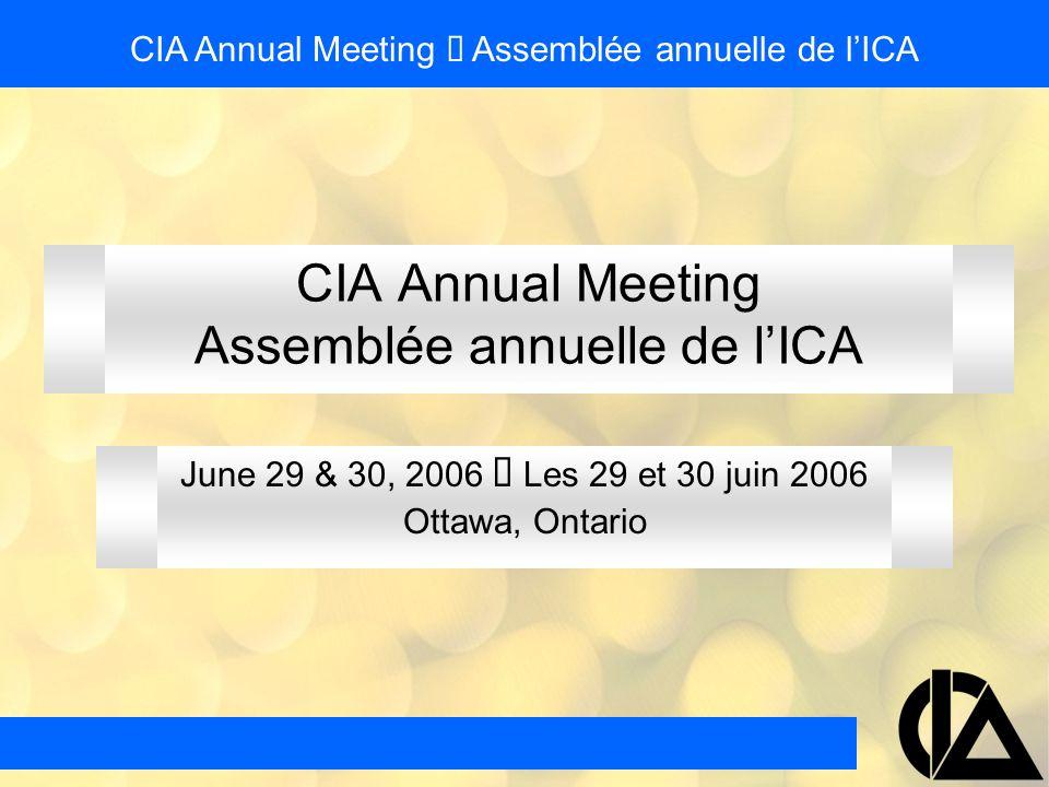 CIA Annual Meeting Assemblée annuelle de l'ICA June 29 & 30, 2006  Les 29 et 30 juin 2006 Ottawa, Ontario CIA Annual Meeting  Assemblée annuelle de l'ICA