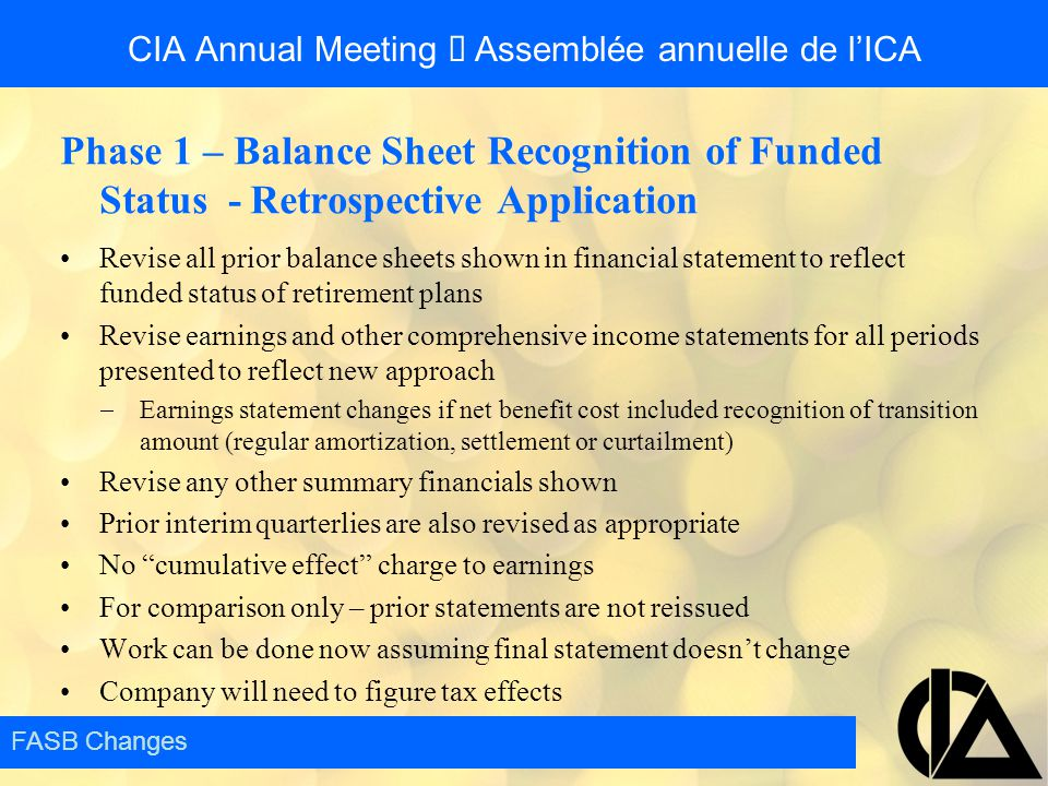 CIA Annual Meeting  Assemblée annuelle de l'ICA Phase 1 – Balance Sheet Recognition of Funded Status - Retrospective Application Revise all prior bal
