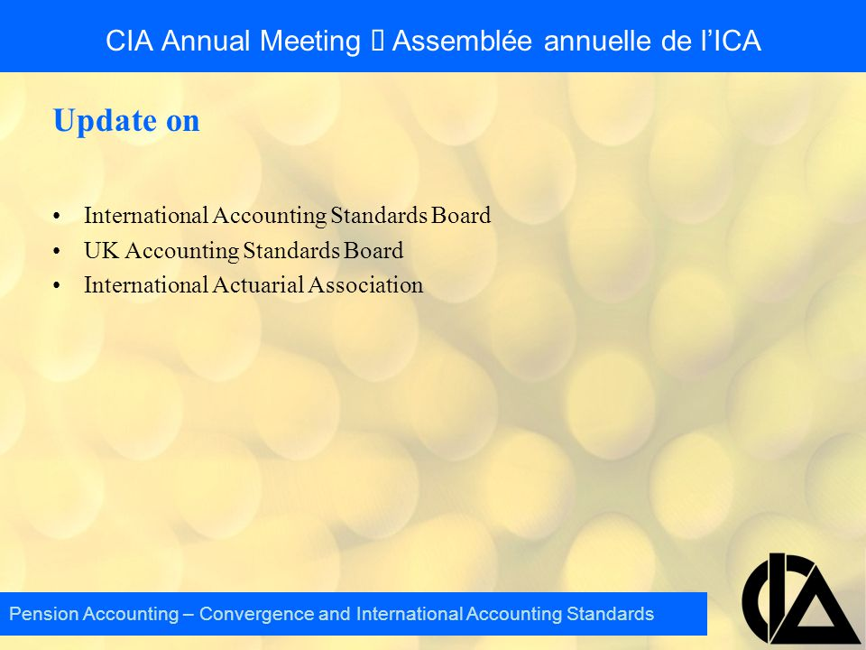 Update on International Accounting Standards Board UK Accounting Standards Board International Actuarial Association Pension Accounting – Convergence and International Accounting Standards