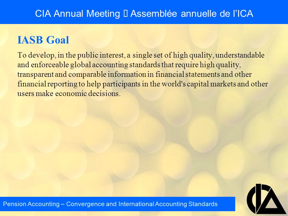 CIA Annual Meeting  Assemblée annuelle de l'ICA IASB Goal To develop, in the public interest, a single set of high quality, understandable and enforc