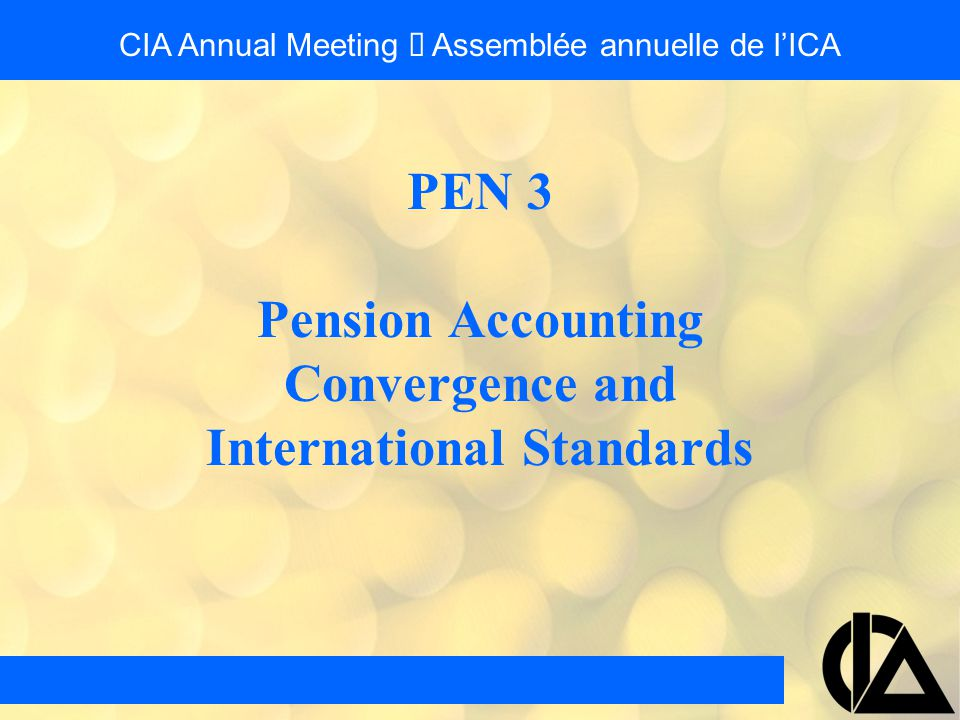 PEN 3 Pension Accounting Convergence and International Standards CIA Annual Meeting  Assemblée annuelle de l'ICA