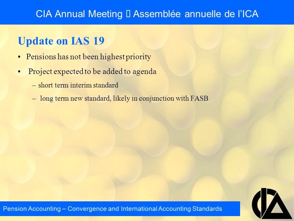 CIA Annual Meeting  Assemblée annuelle de l'ICA Update on IAS 19 Pensions has not been highest priority Project expected to be added to agenda –short term interim standard – long term new standard, likely in conjunction with FASB Pension Accounting – Convergence and International Accounting Standards