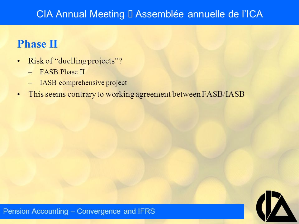 """CIA Annual Meeting  Assemblée annuelle de l'ICA Phase II Risk of """"duelling projects""""? –FASB Phase II –IASB comprehensive project This seems contrary"""