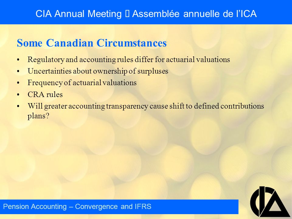 CIA Annual Meeting  Assemblée annuelle de l'ICA Some Canadian Circumstances Regulatory and accounting rules differ for actuarial valuations Uncertainties about ownership of surpluses Frequency of actuarial valuations CRA rules Will greater accounting transparency cause shift to defined contributions plans.