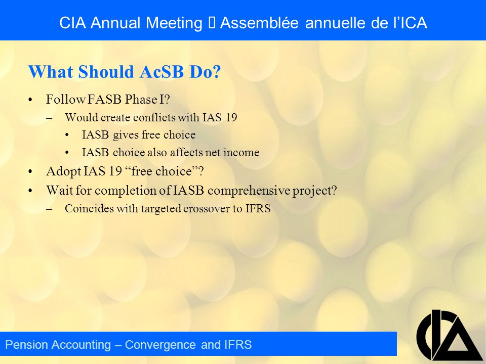CIA Annual Meeting  Assemblée annuelle de l'ICA What Should AcSB Do? Follow FASB Phase I? –Would create conflicts with IAS 19 IASB gives free choice