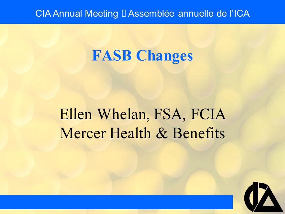 Ellen Whelan, FSA, FCIA Mercer Health & Benefits FASB Changes CIA Annual Meeting  Assemblée annuelle de l'ICA