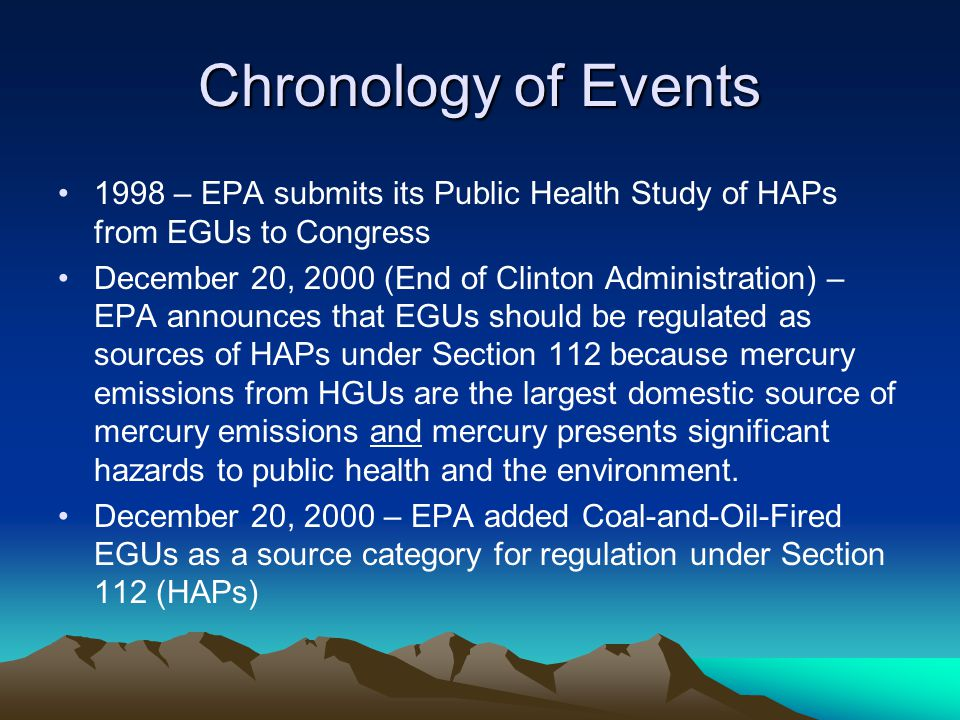 Chronology of Events 1998 – EPA submits its Public Health Study of HAPs from EGUs to Congress December 20, 2000 (End of Clinton Administration) – EPA announces that EGUs should be regulated as sources of HAPs under Section 112 because mercury emissions from HGUs are the largest domestic source of mercury emissions and mercury presents significant hazards to public health and the environment.