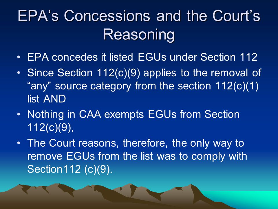 EPA's Concessions and the Court's Reasoning EPA concedes it listed EGUs under Section 112 Since Section 112(c)(9) applies to the removal of any source category from the section 112(c)(1) list AND Nothing in CAA exempts EGUs from Section 112(c)(9), The Court reasons, therefore, the only way to remove EGUs from the list was to comply with Section112 (c)(9).