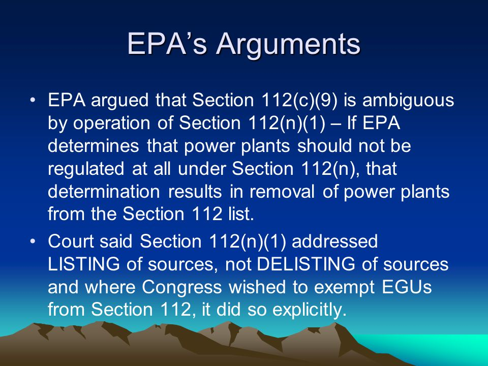 EPA's Arguments EPA argued that Section 112(c)(9) is ambiguous by operation of Section 112(n)(1) – If EPA determines that power plants should not be regulated at all under Section 112(n), that determination results in removal of power plants from the Section 112 list.