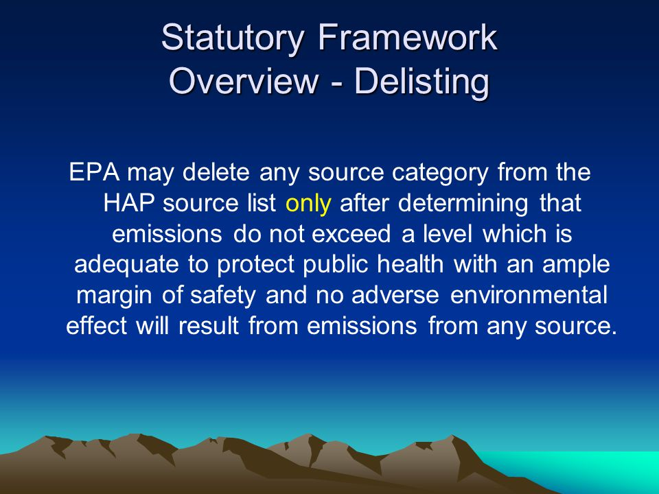 Statutory Framework Overview - Delisting EPA may delete any source category from the HAP source list only after determining that emissions do not exceed a level which is adequate to protect public health with an ample margin of safety and no adverse environmental effect will result from emissions from any source.