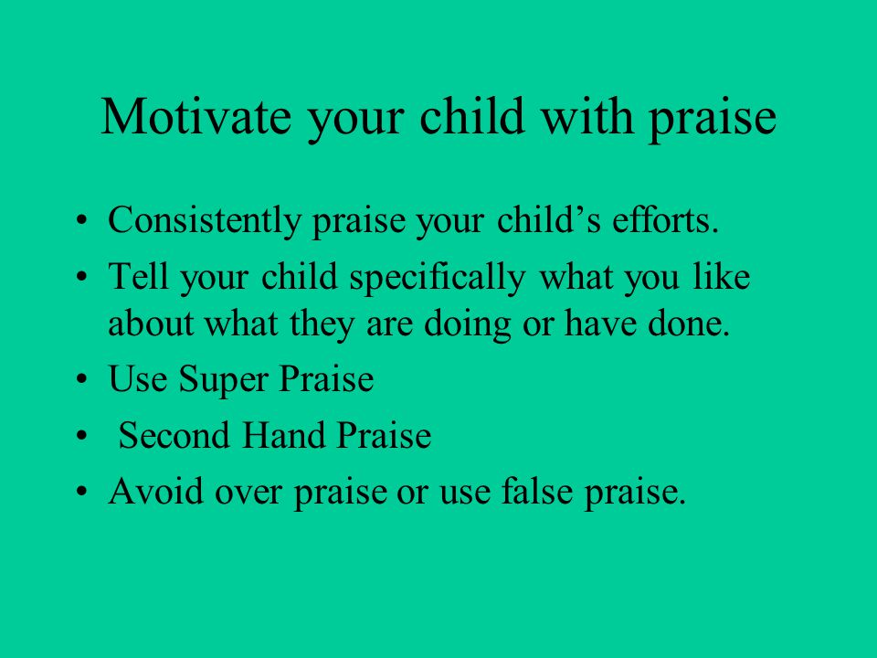 Motivate your child with praise Consistently praise your child's efforts. Tell your child specifically what you like about what they are doing or have