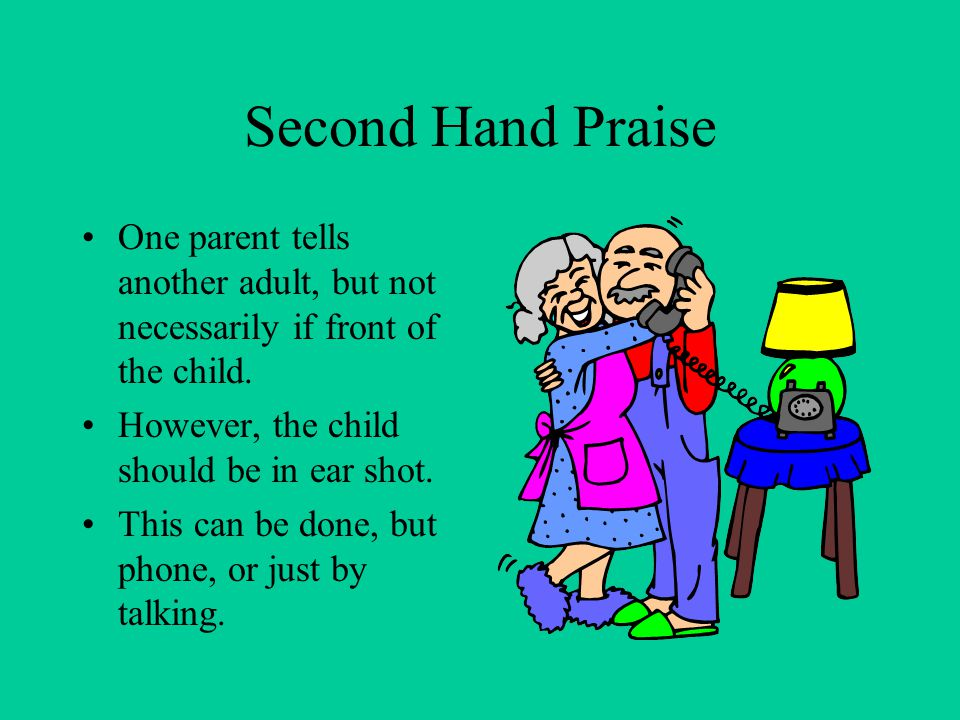 Second Hand Praise One parent tells another adult, but not necessarily if front of the child. However, the child should be in ear shot. This can be do