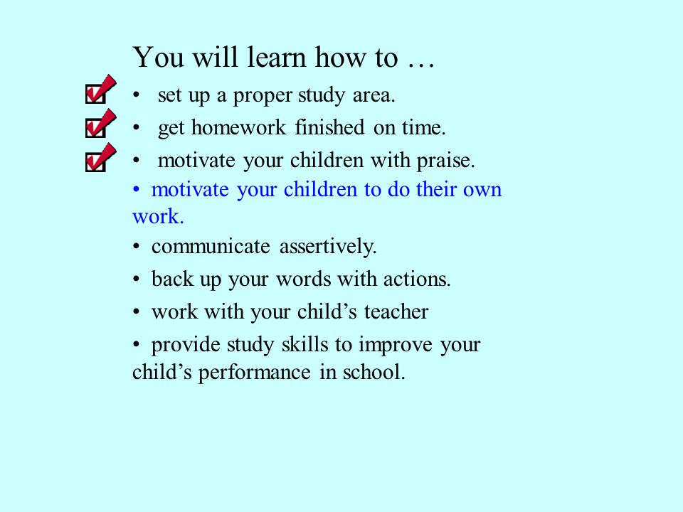 You will learn how to … set up a proper study area. get homework finished on time. motivate your children with praise. communicate assertively. back u