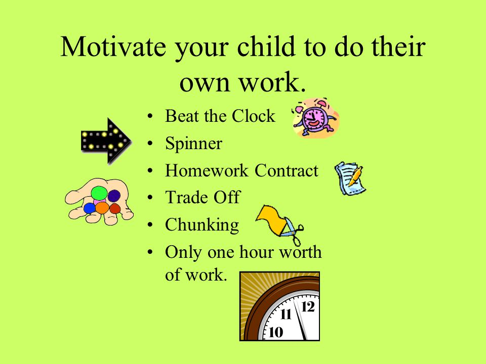 Motivate your child to do their own work. Beat the Clock Spinner Homework Contract Trade Off Chunking Only one hour worth of work.