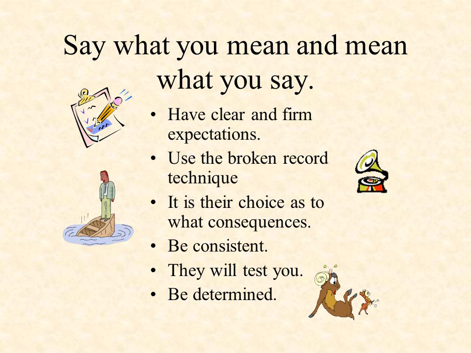 Say what you mean and mean what you say. Have clear and firm expectations. Use the broken record technique It is their choice as to what consequences.
