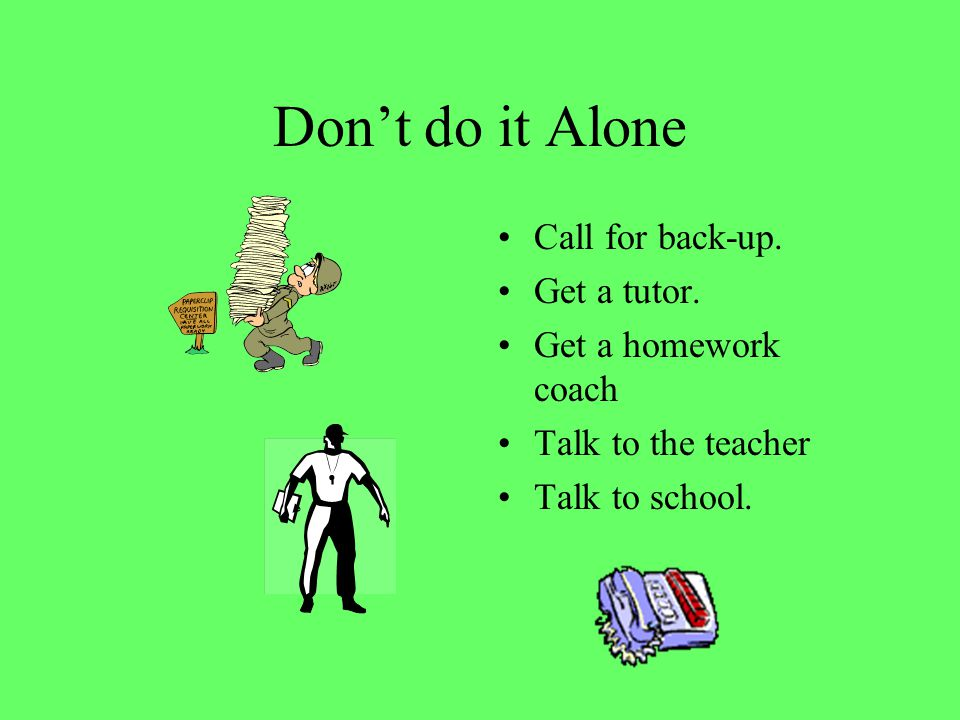 Don't do it Alone Call for back-up. Get a tutor. Get a homework coach Talk to the teacher Talk to school.