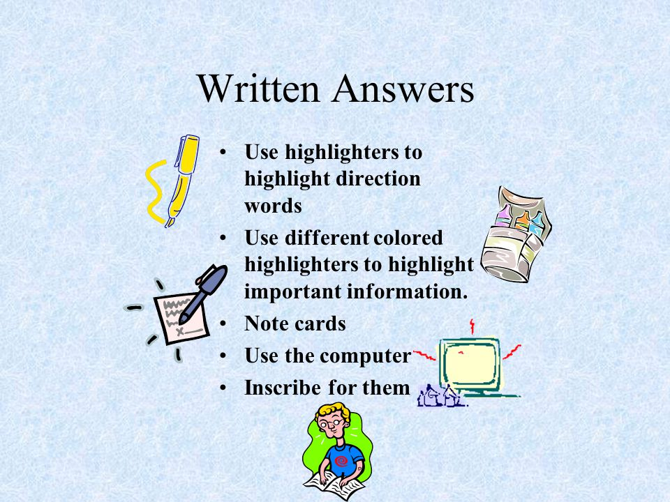 Written Answers Use highlighters to highlight direction words Use different colored highlighters to highlight important information. Note cards Use th