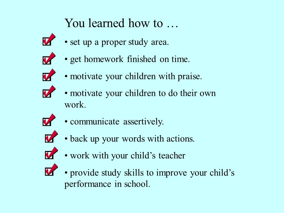 You learned how to … set up a proper study area. get homework finished on time. motivate your children with praise. motivate your children to do their