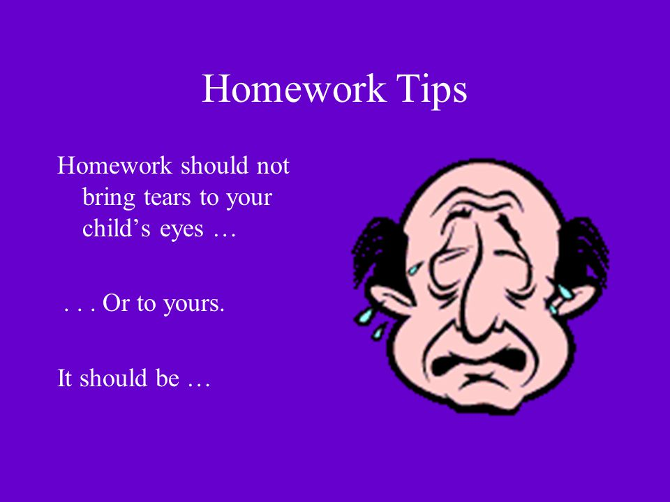 Homework Tips Homework should not bring tears to your child's eyes …... Or to yours. It should be …