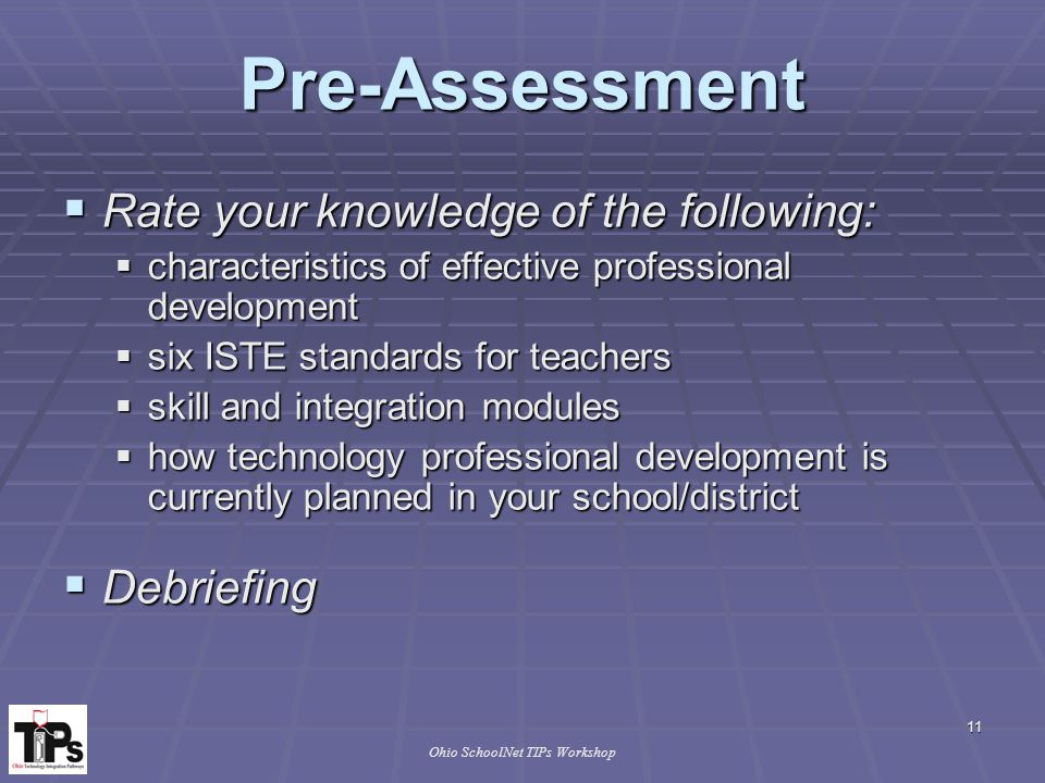 11 Ohio SchoolNet TIPs Workshop Pre-Assessment  Rate your knowledge of the following:  characteristics of effective professional development  six ISTE standards for teachers  skill and integration modules  how technology professional development is currently planned in your school/district  Debriefing