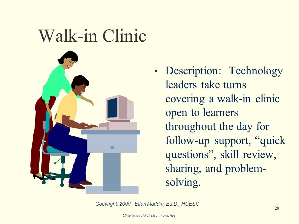 Ohio SchoolNet TIPs Workshop Walk-in Clinic Description: Technology leaders take turns covering a walk-in clinic open to learners throughout the day for follow-up support, quick questions , skill review, sharing, and problem- solving.