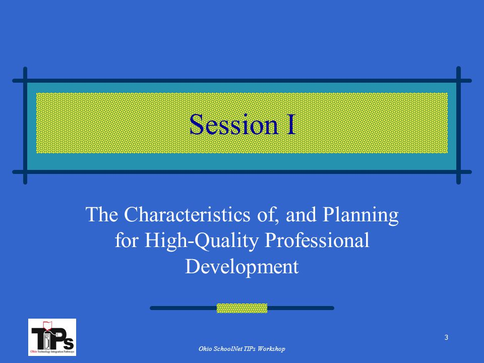 Ohio SchoolNet TIPs Workshop Session I The Characteristics of, and Planning for High-Quality Professional Development 3