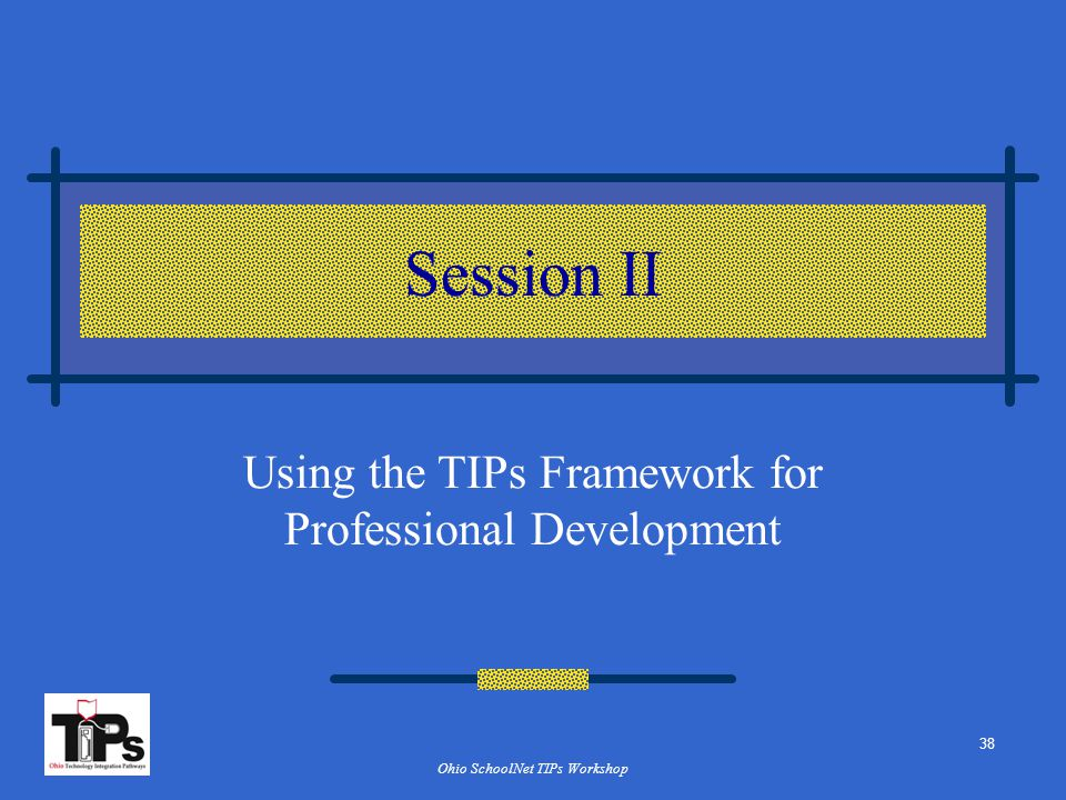 Ohio SchoolNet TIPs Workshop Session II Using the TIPs Framework for Professional Development 38