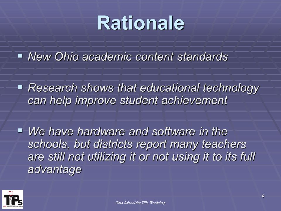 4 Ohio SchoolNet TIPs Workshop Rationale  New Ohio academic content standards  Research shows that educational technology can help improve student achievement  Research shows that educational technology can help improve student achievement  We have hardware and software in the schools, but districts report many teachers are still not utilizing it or not using it to its full advantage  We have hardware and software in the schools, but districts report many teachers are still not utilizing it or not using it to its full advantage