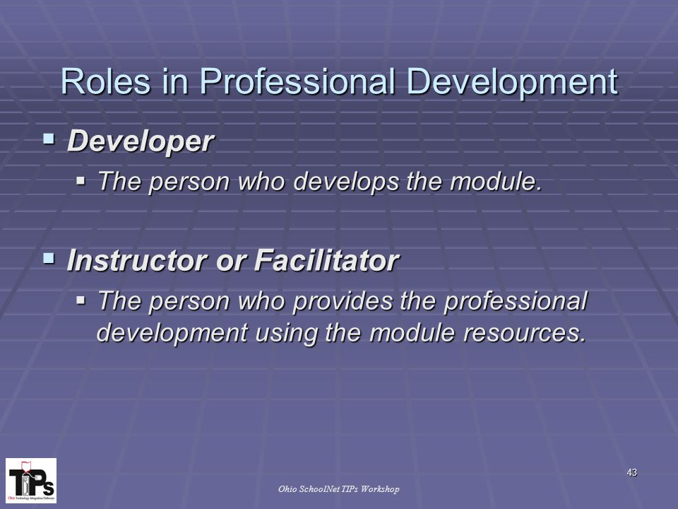 43 Ohio SchoolNet TIPs Workshop Roles in Professional Development  Developer  The person who develops the module.
