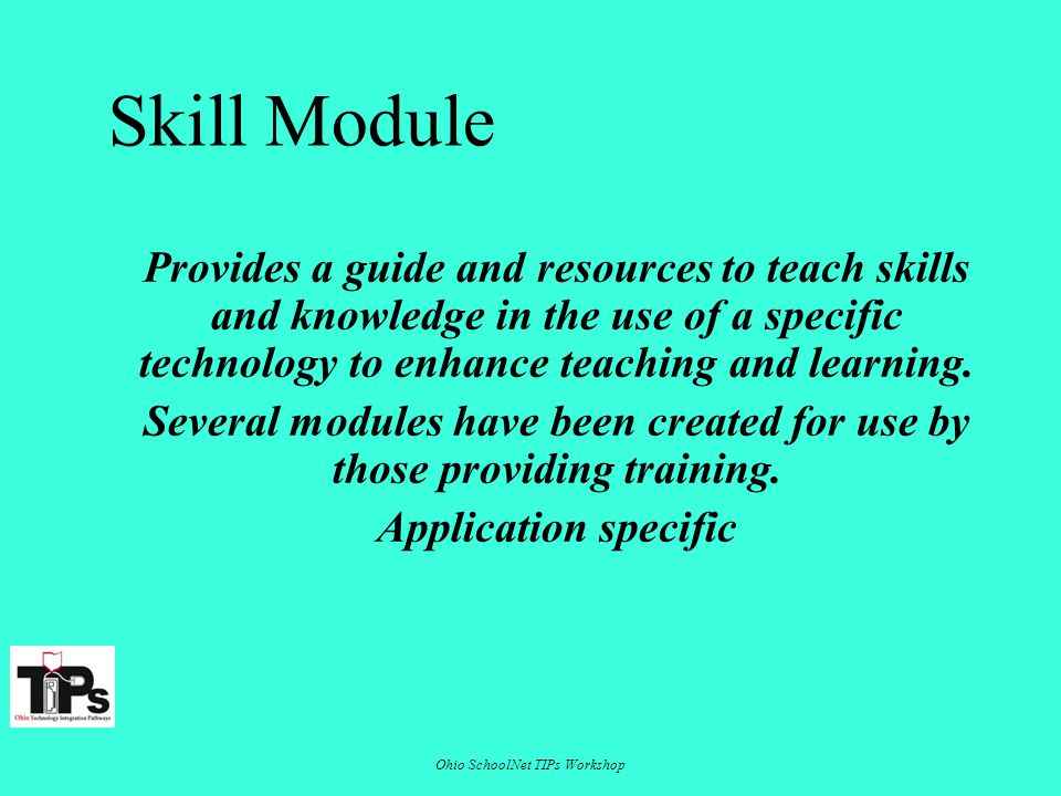 Ohio SchoolNet TIPs Workshop Skill Module Provides a guide and resources to teach skills and knowledge in the use of a specific technology to enhance teaching and learning.