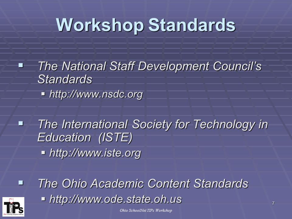 7 Ohio SchoolNet TIPs Workshop Workshop Standards  The National Staff Development Council's Standards  http://www.nsdc.org  The International Society for Technology in Education (ISTE)  http://www.iste.org  The Ohio Academic Content Standards  http://www.ode.state.oh.us