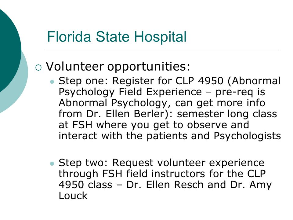 Florida State Hospital  Volunteer opportunities: Step one: Register for CLP 4950 (Abnormal Psychology Field Experience – pre-req is Abnormal Psychology, can get more info from Dr.